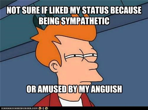 NOT SURE IF LIKED MY STATUS BECAUSE BEING SYMPATHETIC OR AMUSED BY MY ANGUISH