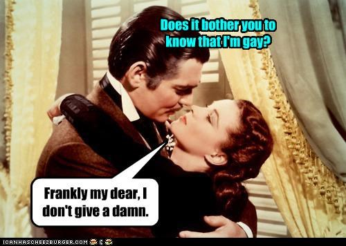 Does it bother you to know that I'm gay? Frankly my dear, I don't give a damn.