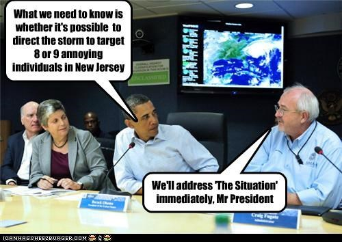 What we need to know is whether it's possible to direct the storm to target 8 or 9 annoying individuals in New Jersey We'll address 'The Situation' immediately, Mr President