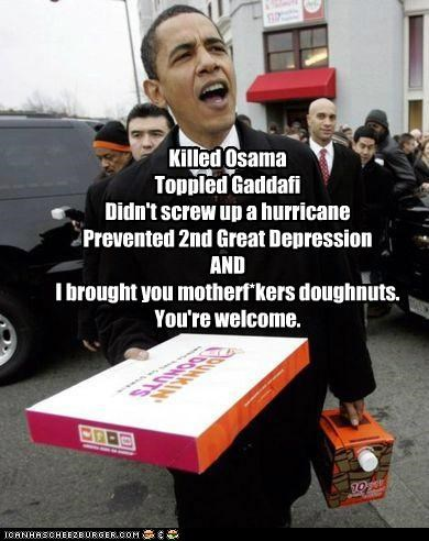 Killed Osama Toppled Gaddafi Didn't screw up a hurricane Prevented 2nd Great Depression AND I brought you motherf*kers doughnuts. You're welcome.