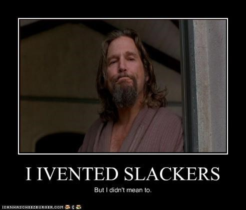 I IVENTED SLACKERS But I didn't mean to.