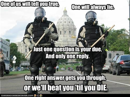 One of us will tell you true, One will always lie. Just one question is your due, And only one reply. One right answer gets you through, or we'll beat you 'til you DIE.