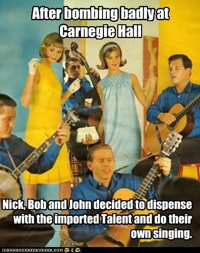 After bombing badly at Carnegie Hall Nick, Bob and John decided to dispense with the imported Talent and do their own singing.