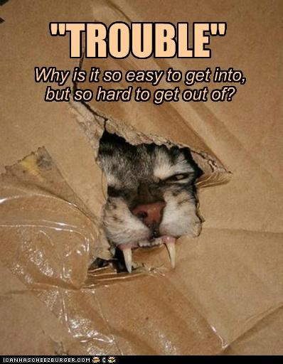 """""""TROUBLE"""" Why is it so easy to get into, but so hard to get out of?"""