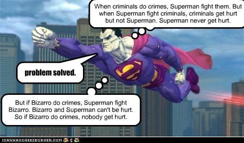 When criminals do crimes, Superman fight them. But when Superman fight criminals, criminals get hurt but not Superman. Superman never get hurt. But if Bizarro do crimes, Superman fight Bizarro. Bizarro and Superman can't be hurt. So if Bizarro do crimes, nobody get hurt. problem solved.