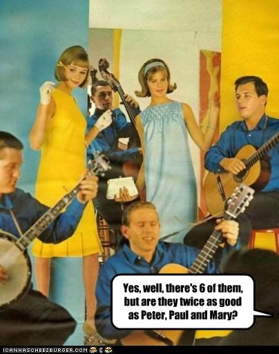 Yes, well, there's 6 of them, but are they twice as good as Peter, Paul and Mary?