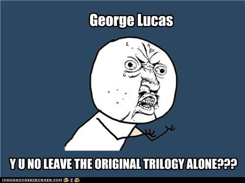 changes george lucas movies NOOO star wars Y U No Guy