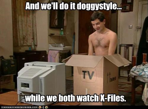 And we'll do it doggystyle... while we both watch X-Files.