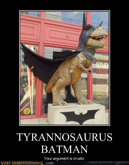 TYRANNOSAURUS BATMAN Your argument is invalid.