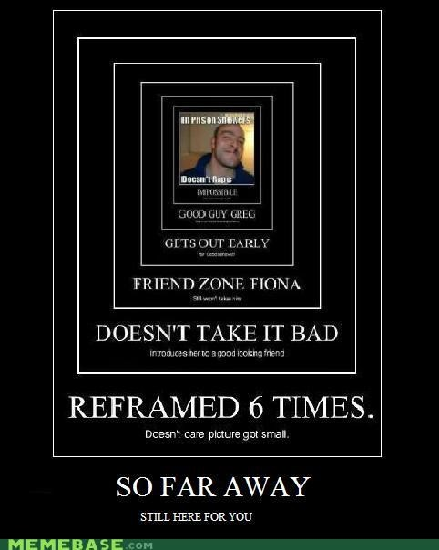 far Good Guy Greg Reframe still here very demotivational