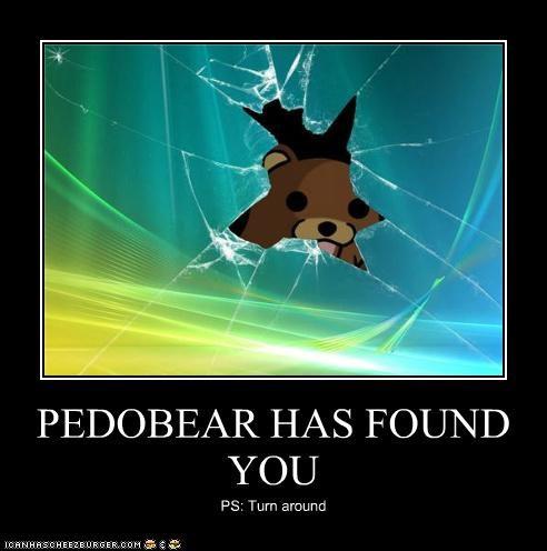 PEDOBEAR HAS FOUND YOU PS: Turn around