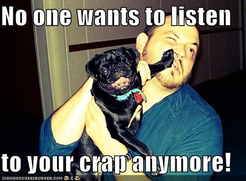 be quiet,do not want,im-in-charge,listen,no,pug,shaddup,shush,shut up