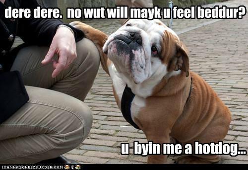 dere dere. no wut will mayk u feel beddur? u byin me a hotdog...