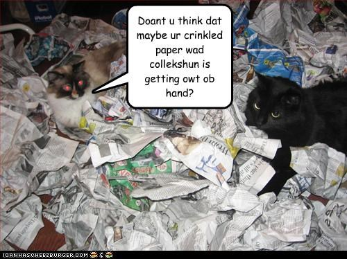 Doant u think dat maybe ur crinkled paper wad collekshun is getting owt ob hand?