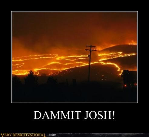 dammit,fire,hilarious,josh