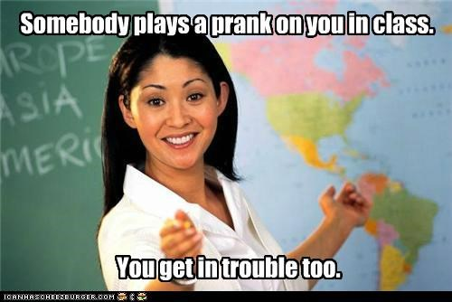 Somebody plays a prank on you in class. You get in trouble too.