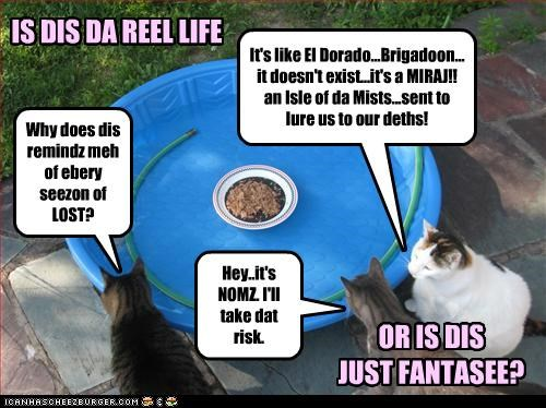 It's like El Dorado...Brigadoon... it doesn't exist...it's a MIRAJ!! an Isle of da Mists...sent to lure us to our deths! Hey..it's NOMZ. I'll take dat risk. Why does dis remindz meh of ebery seezon of LOST? IS DIS DA REEL LIFE OR IS DIS JUST FANTASEE?