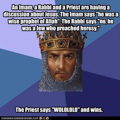 "An Imam, a Rabbi and a Priest are having a discussion about Jesus. The Imam says ""he was a wise prophet of Allah"". The Rabbi says ""no, he was a Jew who preached heresy."" The Priest says ""WOLOLOLO"" and wins."