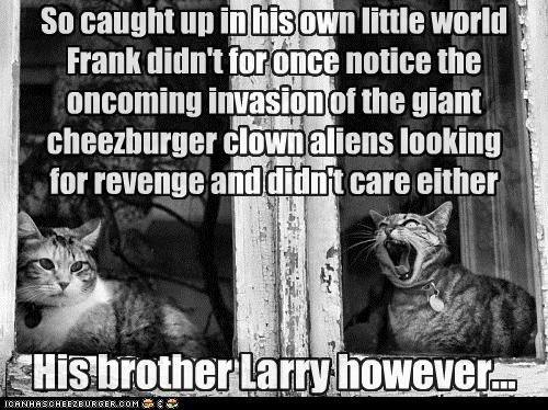 So caught up in his own little world Frank didn't for once notice the oncoming invasion of the giant cheezburger clown aliens looking for revenge and didn't care either His brother Larry however...