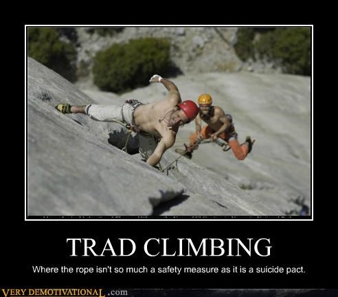 TRAD CLIMBING Where the rope isn't so much a safety measure as it is a suicide pact.