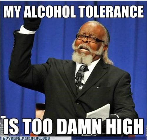 alcholic,alcohol,booze,tolerance,too damn high,under the table