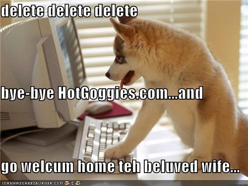 delete delete delete bye-bye HotGoggies.com...and go welcum home teh beluved wife...
