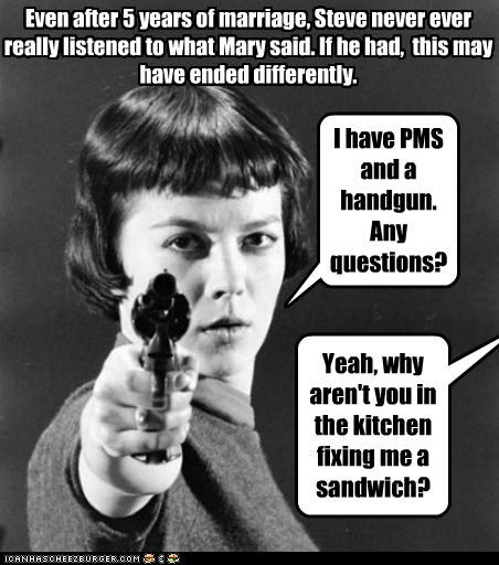 I have PMS and a handgun. Any questions? Yeah, why aren't you in the kitchen fixing me a sandwich? Even after 5 years of marriage, Steve never ever really listened to what Mary said. If he had, this may have ended differently.