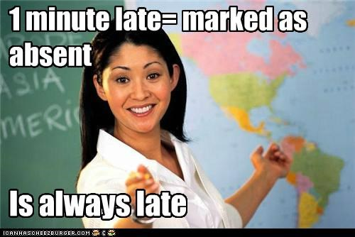 1 minute late= marked as absent Is always late