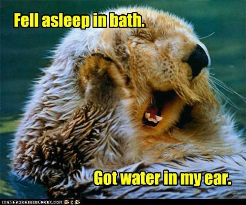Fell asleep in bath. Got water in my ear.