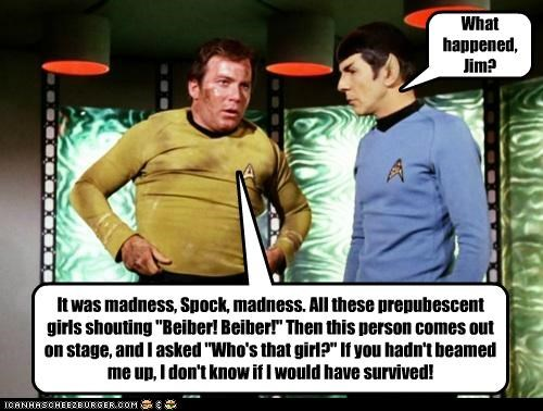 """It was madness, Spock, madness. All these prepubescent girls shouting """"Beiber! Beiber!"""" Then this person comes out on stage, and I asked """"Who's that girl?"""" If you hadn't beamed me up, I don't know if I would have survived! What happened, Jim?"""