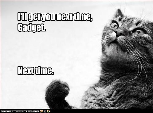 angry,caption,captioned,cat,determined,fist,gadget,get,inspector gadget,next,quote,time,you