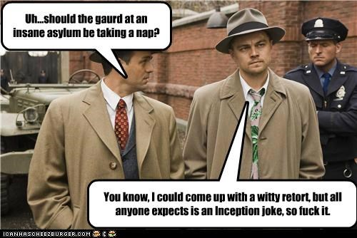 Uh...should the gaurd at an insane asylum be taking a nap? You know, I could come up with a witty retort, but all anyone expects is an Inception joke, so fuck it.