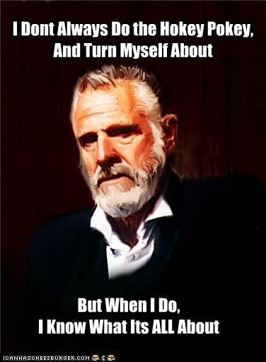I Dont Always Do the Hokey Pokey, And Turn Myself About But When I Do, I Know What Its ALL About
