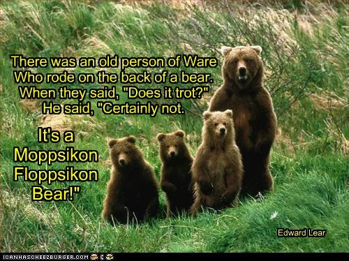 "There was an old person of Ware Who rode on the back of a bear. When they said, ""Does it trot?"" He said, ""Certainly not. It's a Moppsikon Floppsikon Bear!"" Edward Lear"