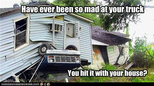 Have ever been so mad at your truck You hit it with your house?