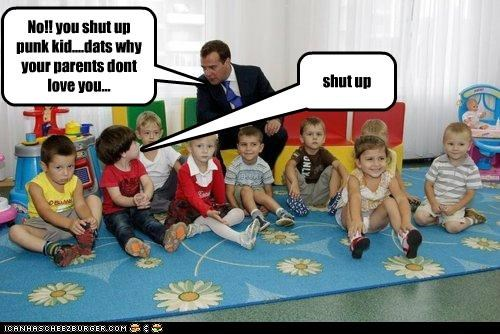 No!! you shut up punk kid....dats why your parents dont love you... shut up