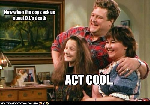 Now when the cops ask us about D.J.'s death ACT COOL.