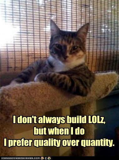 I don't always build LOLz, but when I do I prefer quality over quantity.