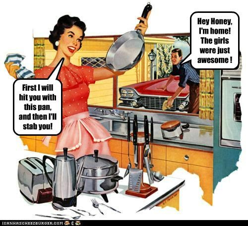 Hey Honey, I'm home! The girls were just awesome ! First I will hit you with this pan, and then I'll stab you!