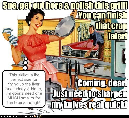 Coming, dear! Just need to sharpen my knives real quick! This skillet is the perfect size for frying up the liver and kidneys! Hmm, I'm gonna need one MUCH smaller for the brains though! Sue, get out here & polish this grill! Coming, dear! Just need to sharpen my knives real quick! You can finish that crap later! Sue, get out here & polish this grill! You can finish that crap later!