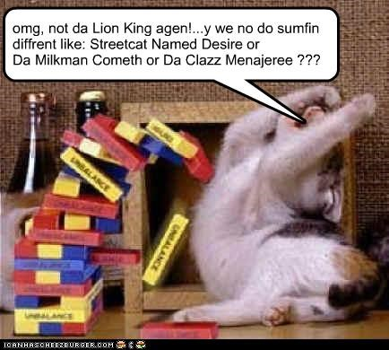 omg, not da Lion King agen!...y we no do sumfin diffrent like: Streetcat Named Desire or Da Milkman Cometh or Da Clazz Menajeree ???