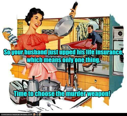 So your husband just upped his life insurance, which means only one thing. Time to choose the murder weapon!