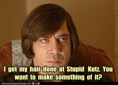 I get my hair done at Stupid Kutz. You want to make something of it?