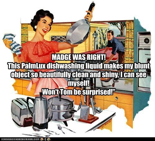 """MADGE WAS RIGHT! This PalmLux dishwashing liquid makes my blunt object so beautifully clean and shiny, I can see myself! Won't Tom be surprised!"""""""