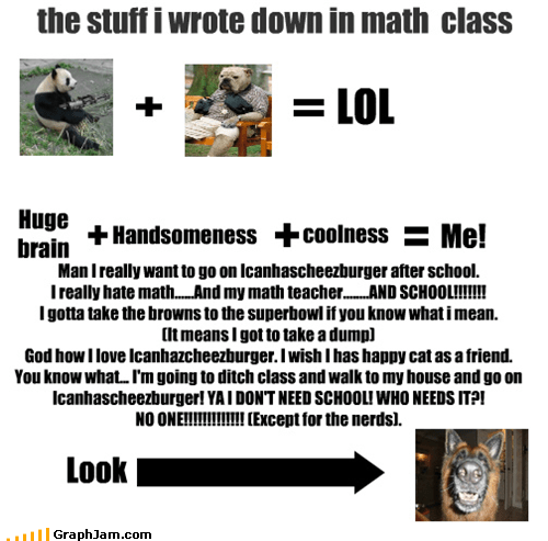 the stuff i wrote down in math class LOL Huge brain Handsomeness coolness Me! Man I really want to go on Icanhascheezburger after school. I really hate math......And my math teacher........AND SCHOOL!!!!!!! I gotta take the browns to the superbowl if you know what i mean. (It means I got to take a dump) God how I love Icanhazcheezburger. I wish I has happy cat as a friend. You know what... I'm going to ditch class and walk to my house and go on Icanhascheezburger! YA I DON'T NEED SCHOOL! WHO NE