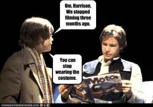 Um, Harrison, We stopped filming three months ago. You can stop wearing the costume.