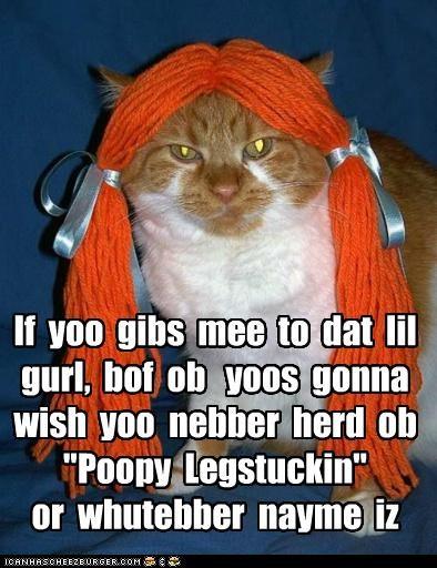 "If yoo gibs mee to dat lil gurl, bof ob yoos gonna wish yoo nebber herd ob ""Poopy Legstuckin"" or whutebber nayme iz"