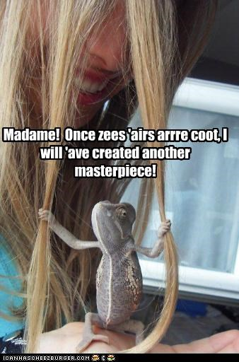 Madame! Once zees 'airs arrre coot, I will 'ave created another masterpiece!