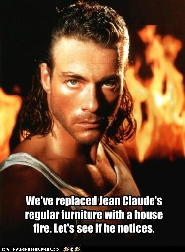 We've replaced Jean Claude's regular furniture with a house fire. Let's see if he notices.