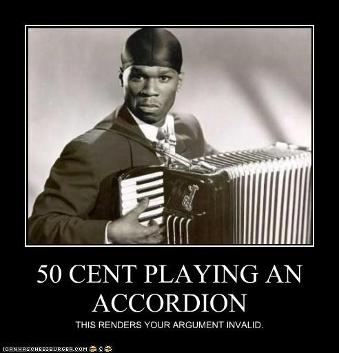 50 CENT PLAYING AN ACCORDION THIS RENDERS YOUR ARGUMENT INVALID.